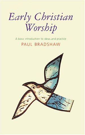 Early Christian Worship: A Basic Introduction to  Ideas and Practice - Paul F. Bradshaw
