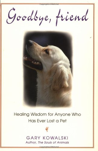 Goodbye, Friend: Healing Wisdom for Anyone Who Has Ever Lost a Pet - Gary Kowalski