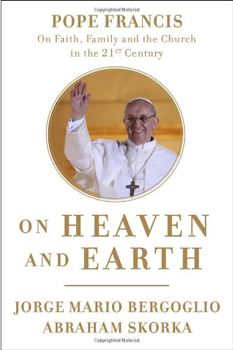 On Heaven and Earth: Pope Francis on Faith, Family, and the Church in the Twenty-First Century - Jorge Mario Bergoglio; Abraham Skorka