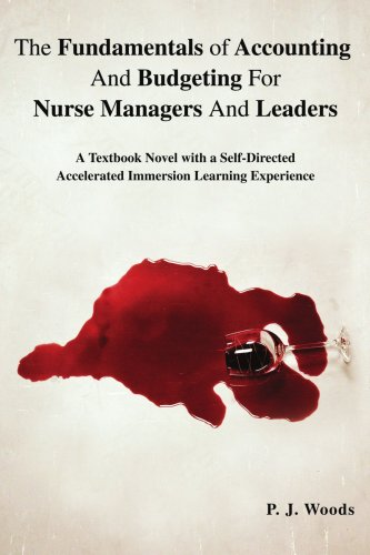 The Fundamentals of Accounting And Budgeting For Nurse Managers And Leaders: A Textbook Novel with a Self-Directed Accelerated Immersion Lea - P.J. Woods