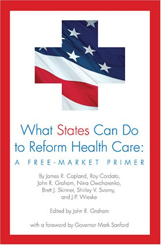 What States Can Do to Reform Health Care: A Free-Market Primer - John R. Graham; James R. Copland; Roy Cordato; Nina Owcharenko; Brett J. Skinner; Shirley V. Svorny; J.P. Wies