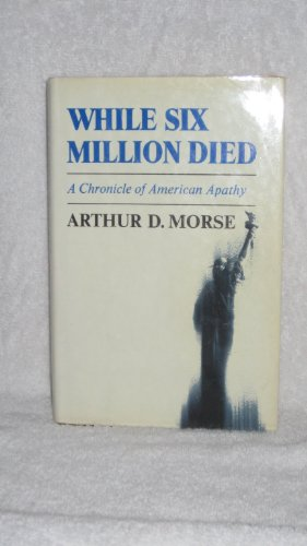 While Six Million Died: A Chronicle of American Apathy. - Arthur D. Morse