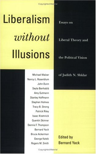 Liberalism without Illusions: Essays on Liberal Theory and the Political Vision of Judith N. Shklar - Bernard Yack