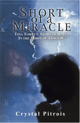 Short of a Miracle: Tina Torry's Story of Hope in the Midst of Tragedy - Crystal Pitrois