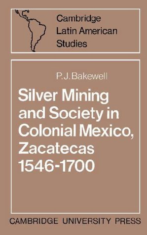 Silver Mining and Society in Colonial Mexico, Zacatecas 1546-1700 (Cambridge Latin American Studies) - P. J. Bakewell