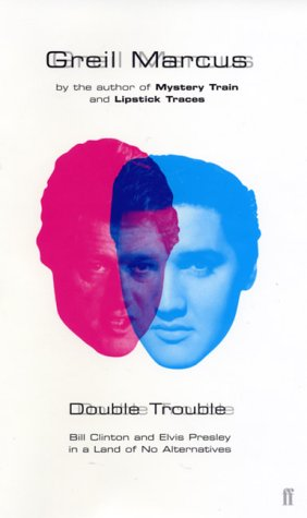 Double Trouble: Bill Clinton And Elvis Presley In A Land Of No Alternatives - Greil Marcus