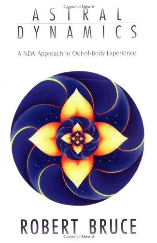 Astral Dynamics: A New Approach to Out-Of-Body Experiences - Robert Bruce