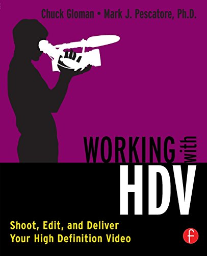 Working with HDV: Shoot, Edit, and Deliver Your High Definition Video - Chuck Gloman; Mark J. Pescatore