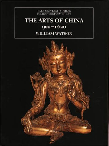 The Arts of China 900-1620 (The Yale University Press Pelican History of Art Series) - William Watson