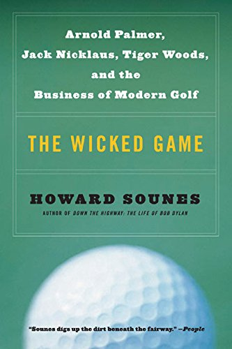 The Wicked Game: Arnold Palmer, Jack Nicklaus, Tiger Woods, and the Business of Modern Golf - Howard Sounes