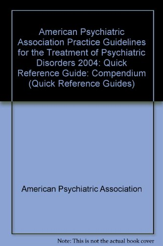 Quick Reference to the American Psychiatric Association Practice Guidelines for the Treatment of Psychiatric Disorders: Compendium 2004 (Qui - American Psychiatric Association