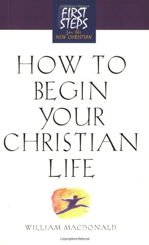 How to Begin Your Christian Life (First Steps for the New Christian) - Moody Press; William MacDonald