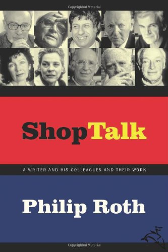 Shop Talk: A Writer and His Colleagues and Their Work - Philip Roth