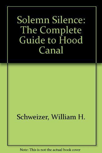 Solemn Silence: The Complete Guide to Hood Canal - William H. Schweizer