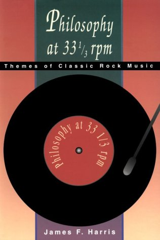 Philosophy at 33 1/3 rpm: Themes of Classic Rock Music - James Harris