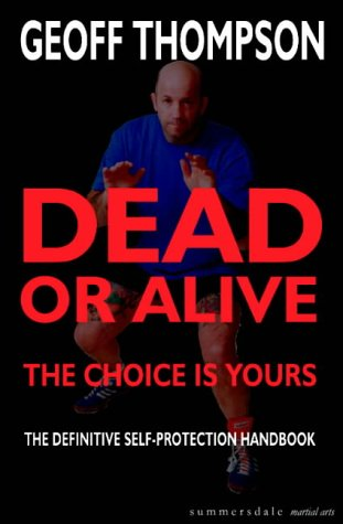 Dead or Alive: The Choice is Yours - The Definitive Self Protection Handbook - Geoff Thompson