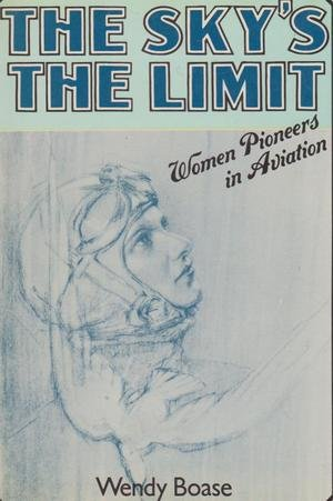 The Sky's the Limit: Women Pioneers in Aviation - Wendy Boase