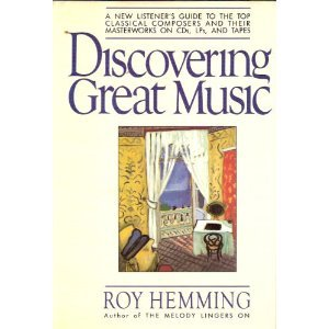 Discovering Great Music: A New Listener's Guide to the Top Classical Composers and Their Masterworks - Roy Hemming