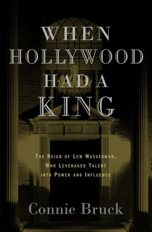 When Hollywood Had a King: The Reign of Lew Wasserman, Who Leveraged Talent into Power and Influence - Connie Bruck