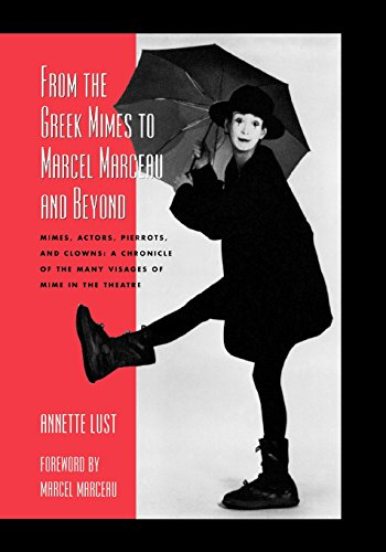 From the Greek Mimes to Marcel Marceau and Beyond: Mimes, Actors, Pierrots and Clowns: A Chronicle of the Many Visages of Mime in the Theatr - Annette Bercut Lust