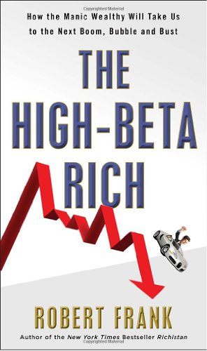 The High-Beta Rich: How the Manic Wealthy Will Take Us to the Next Boom, Bubble, and Bust - Robert Frank