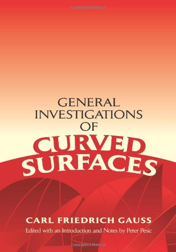 General Investigations of Curved Surfaces: Edited with an Introduction and Notes by Peter Pesic (Dover Books on Mathematics) - Karl Friedrich Gauss