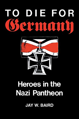 To Die for Germany: Heroes in the Nazi Pantheon - Jay Warren Baird