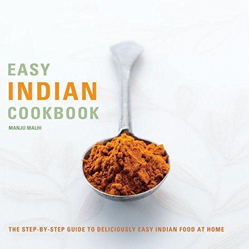 Easy Indian Cookbook: The Step-by-Step Guide to Deliciously Easy Indian Food at Home - Manju Malhi
