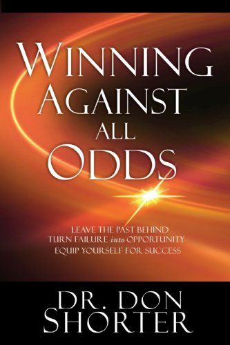 Winning Against All Odds: Leave the Past Behind, Turn Failure into Opportunity, Equip Yourself for Success - Donald Shorter