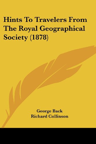 Hints to Travelers from the Royal Geographical Society (1878) - George Back; Richard Collinson; Francis Galton