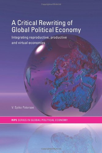 A Critical Rewriting of Global Political Economy: Integrating Reproductive, Productive and Virtual Economies (RIPE Series in Global Politica - V. Spike Peterson