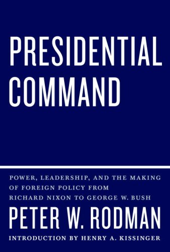 Presidential Command: Power, Leadership, and the Making of Foreign Policy from Richard Nixon to George W. Bush - Peter W. Rodman
