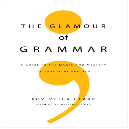 The Glamour of Grammar: A Guide to the Magic and Mystery of Practical English - Roy Peter Clark