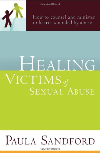 Healing Victims Of Sexual Abuse: How to Counsel and Minister to Hearts Wounded by Abuse - Paula Sandford