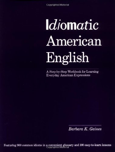 Idiomatic American English: A Step-by-Step Workbook for Learning Everyday American Expressions - Barbara K. Gaines