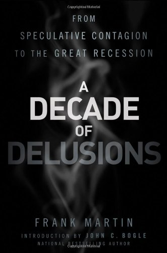 A Decade of Delusions: From Speculative Contagion to the Great Recession - Frank K. Martin