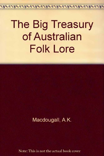 The Big Treasury of Australian Folklore: Two Centuries of Tales, Epics, Ballads, Myths  &  Legends - A.K. MacDougall