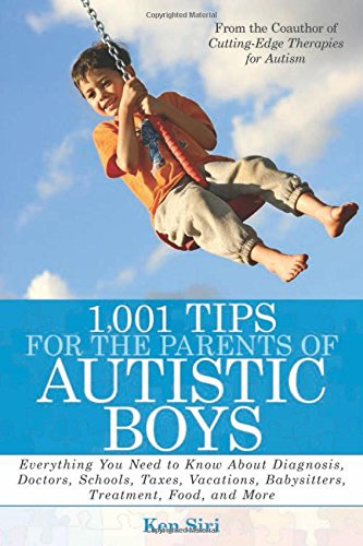 1,001 Tips for the Parents of Autistic Boys: Everything You Need to Know About Diagnosis, Doctors, Schools, Taxes, Vacations, Babysitters, T - Ken Siri