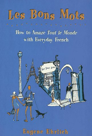 Les Bons Mots: How to Amaze Tout Le Monde with Everyday French - Eugene Ehrlich