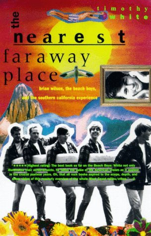 The Nearest Far Away Place: Brian Wilson, the Beach Boys, and the Southern California Experience - Timothy White
