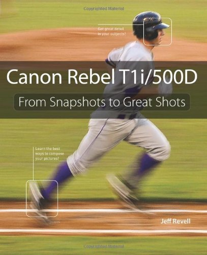 Canon Rebel T1i/500D: From Snapshots to Great Shots - Jeff Revell