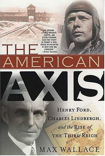 The American Axis: Henry Ford, Charles Lindbergh, and the Rise of the Third Reich - Max Wallace