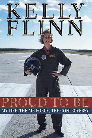 Proud to Be: My Life, The Airforce, The Controversy - Kelly Flinn
