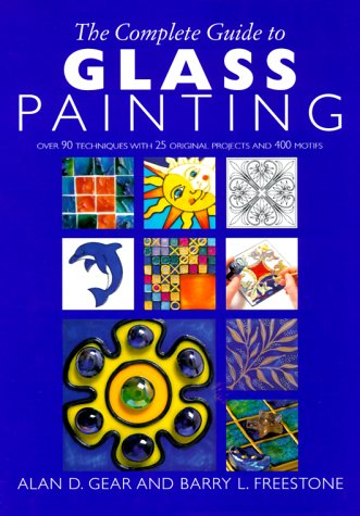 The Complete Guide to Glass Painting: Over 90 Techniques with 25 Original Projects and 400 Motifs - Alan D. Gear, Barry L. Freestone