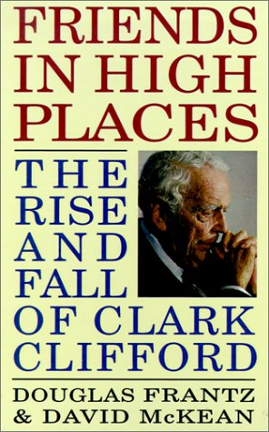 Friends in High Places: The Rise and Fall of Clark Clifford - Douglas Frantz; David McKean