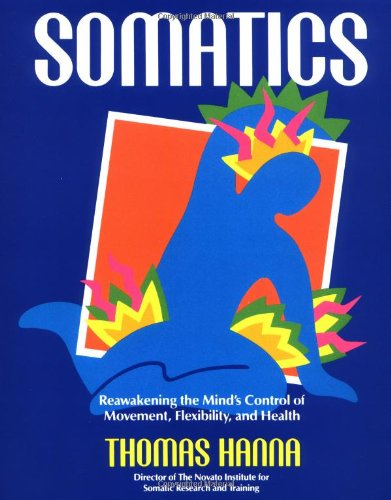 Somatics: Reawakening The Mind's Control Of Movement, Flexibility, And Health - Thomas Hanna