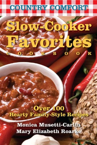 Slow-Cooker Favorites: Country Comfort: Over 100 Hearty Family-Style Recipes - Monica Musetti-Carlin; Mary Elizabeth Roarke