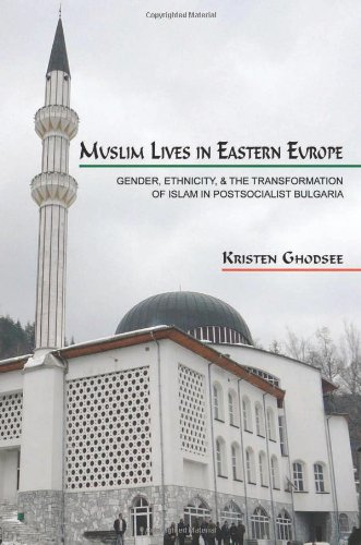 Muslim Lives in Eastern Europe: Gender, Ethnicity, and the Transformation of Islam in Postsocialist Bulgaria (Princeton Studies in Muslim Po - Kristen Ghodsee