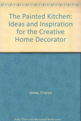 The Painted Kitchen: Ideas and Inspiration for the Creative Home Decorator - Charyn Jones