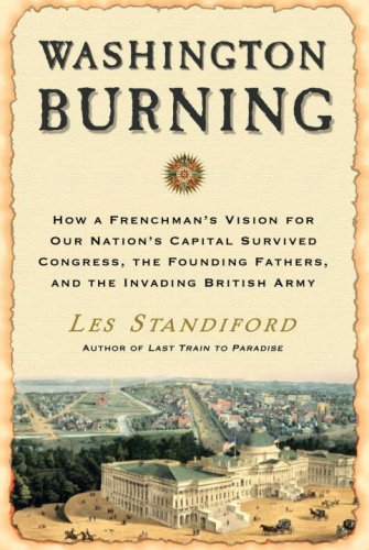 Washington Burning: How a Frenchman's Vision for Our Nation's Capital Survived Congress, the Founding Fathers, and the Invading British Army - Les Standiford